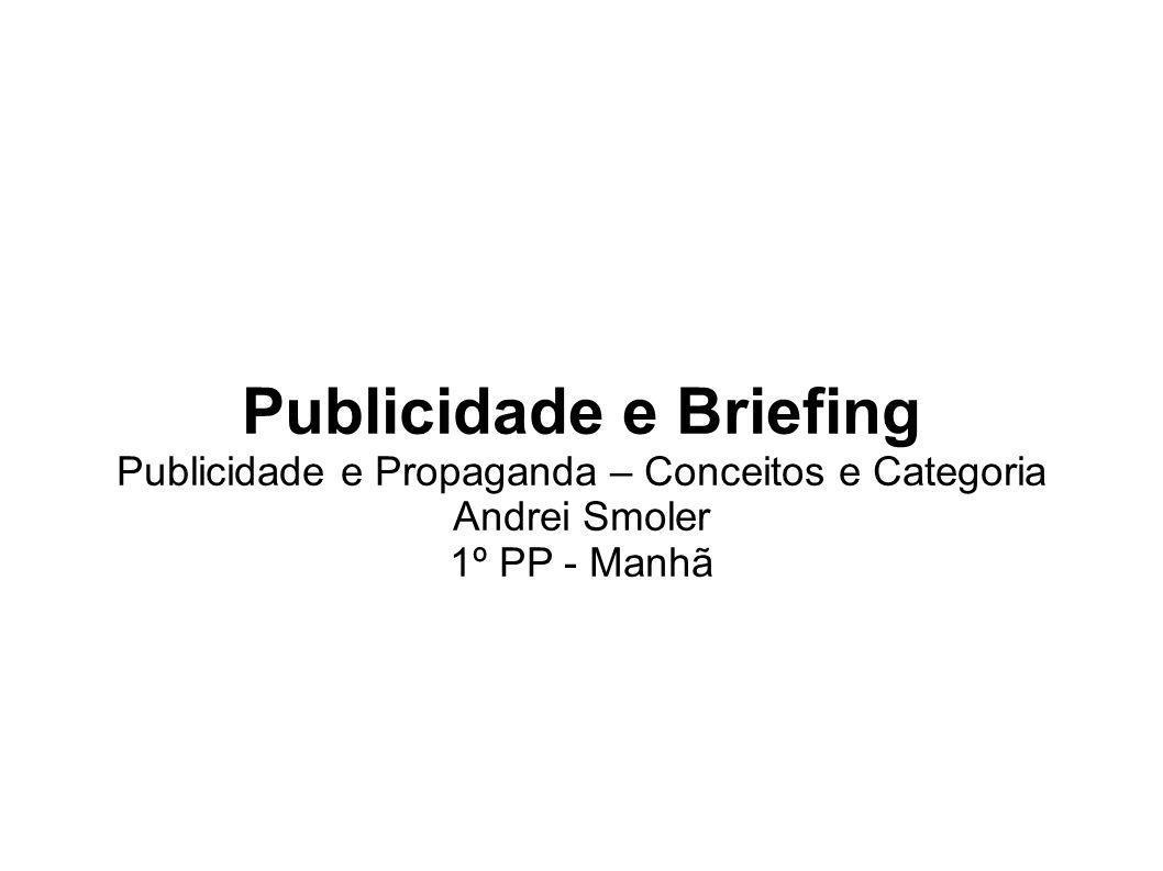 Publicidade e Briefing Publicidade e Propaganda – Conceitos e Categoria Andrei Smoler 1º PP - Manhã