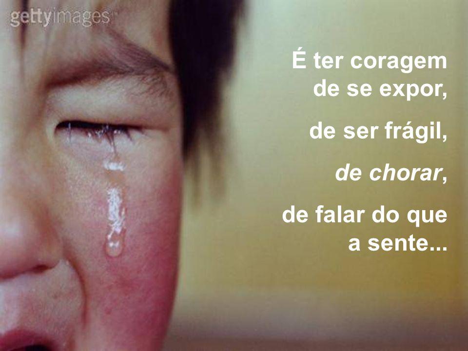 É ter coragem de se expor, de ser frágil, de chorar, de falar do que a sente...