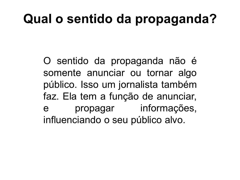 Qual o sentido da propaganda? O sentido da propaganda não é somente anunciar ou tornar algo público. Isso um jornalista também faz. Ela tem a função d