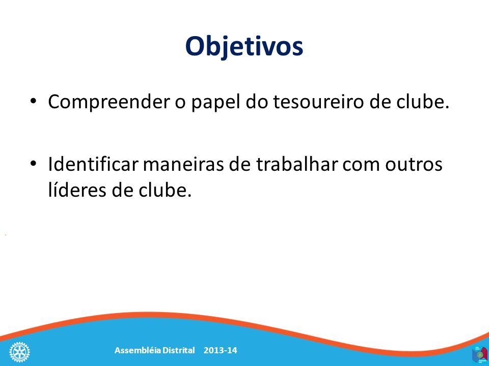 Assembléia Distrital 2013-14 Objetivos Compreender o papel do tesoureiro de clube. Identificar maneiras de trabalhar com outros líderes de clube.