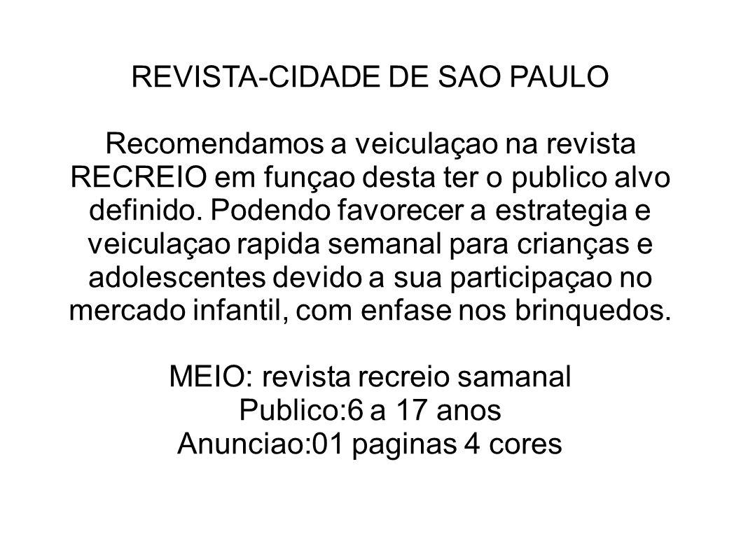 REVISTA-CIDADE DE SAO PAULO Recomendamos a veiculaçao na revista RECREIO em funçao desta ter o publico alvo definido. Podendo favorecer a estrategia e