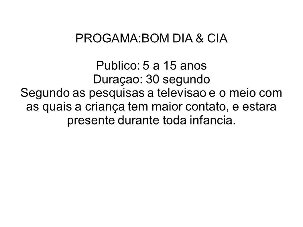 PROGAMA:BOM DIA & CIA Publico: 5 a 15 anos Duraçao: 30 segundo Segundo as pesquisas a televisao e o meio com as quais a criança tem maior contato, e e