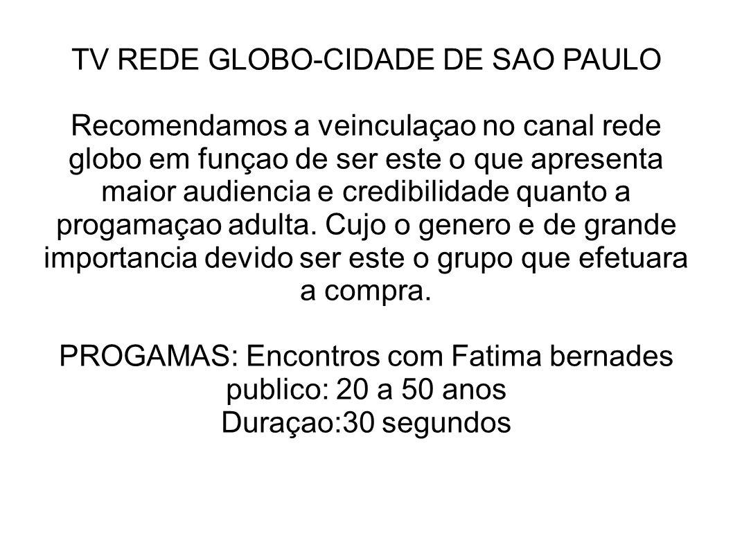 TV REDE GLOBO-CIDADE DE SAO PAULO Recomendamos a veinculaçao no canal rede globo em funçao de ser este o que apresenta maior audiencia e credibilidade