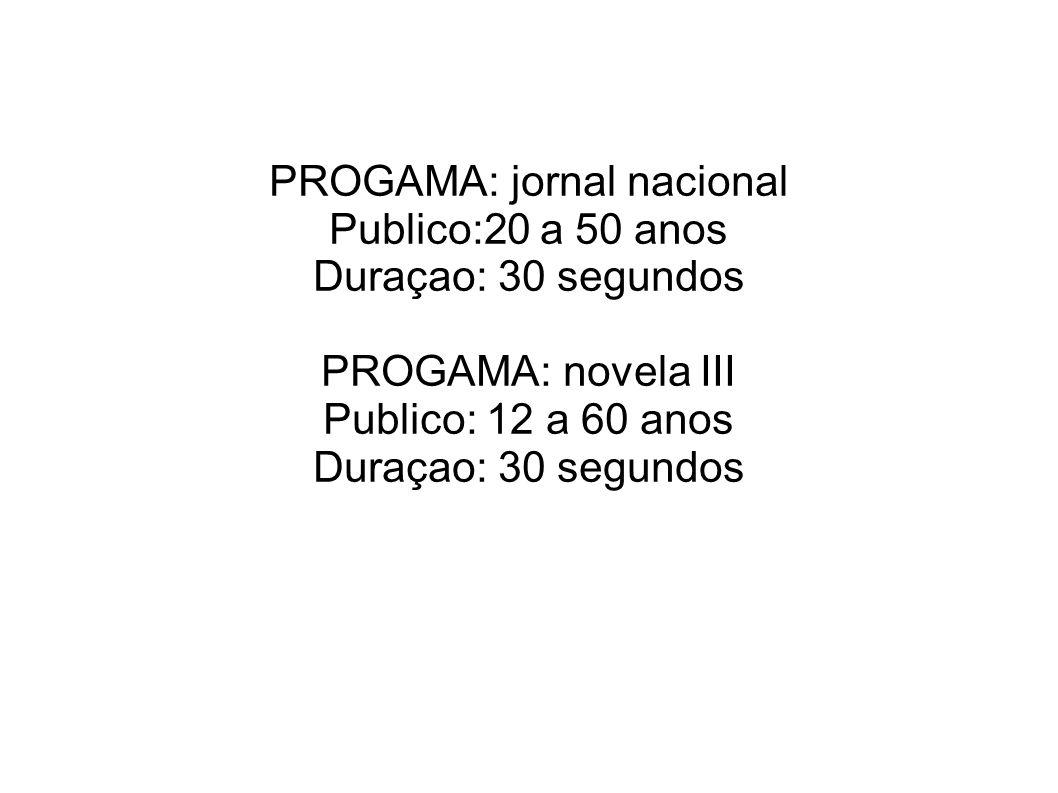 PROGAMA: jornal nacional Publico:20 a 50 anos Duraçao: 30 segundos PROGAMA: novela III Publico: 12 a 60 anos Duraçao: 30 segundos