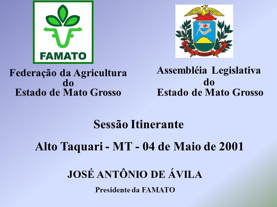 Federação da Agricultura do Estado de Mato Grosso Sessão Itinerante Alto Taquari - MT - 04 de Maio de 2001 JOSÉ ANTÔNIO DE ÁVILA Presidente da FAMATO Assembléia Legislativa do Estado de Mato Grosso