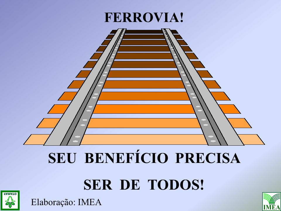 FERROVIA! SEU BENEFÍCIO PRECISA SER DE TODOS! Elaboração: IMEA