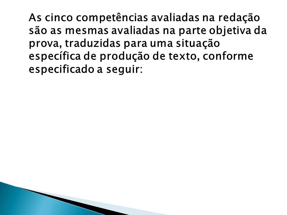 As cinco competências avaliadas na redação são as mesmas avaliadas na parte objetiva da prova, traduzidas para uma situação específica de produção de texto, conforme especificado a seguir: