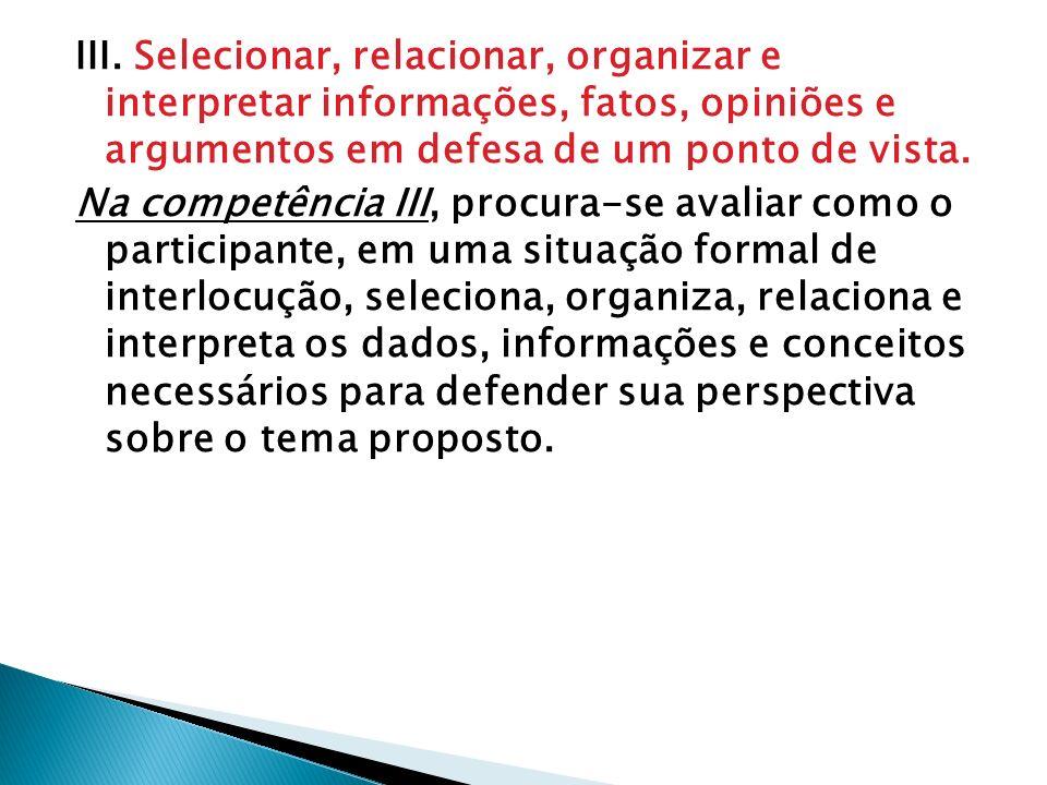 III. Selecionar, relacionar, organizar e interpretar informações, fatos, opiniões e argumentos em defesa de um ponto de vista. Na competência III, pro