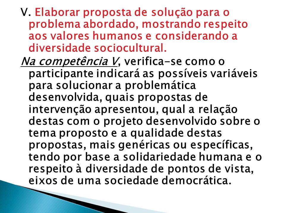 V. Elaborar proposta de solução para o problema abordado, mostrando respeito aos valores humanos e considerando a diversidade sociocultural. Na compet