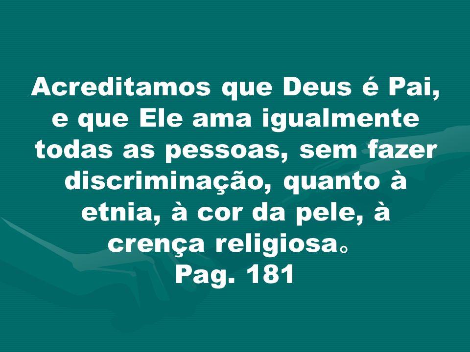 Acreditamos que Deus é Pai, e que Ele ama igualmente todas as pessoas, sem fazer discriminação, quanto à etnia, à cor da pele, à crença religiosa Pag.