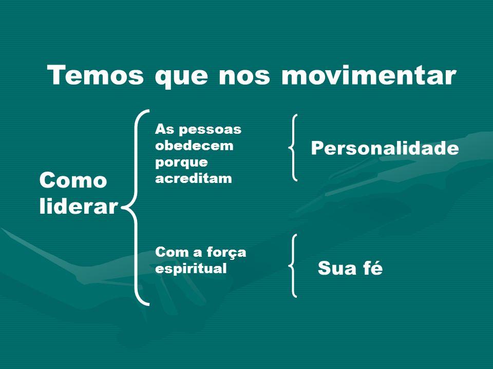Temos que nos movimentar Como liderar As pessoas obedecem porque acreditam Com a força espiritual Personalidade Sua fé
