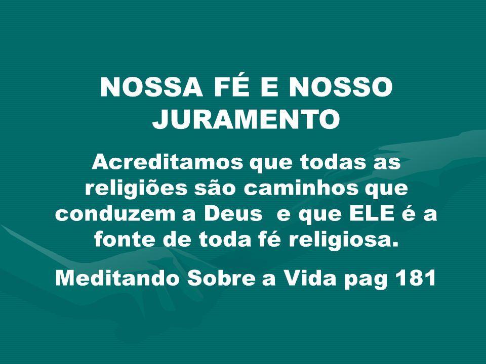 NOSSA FÉ E NOSSO JURAMENTO Acreditamos que todas as religiões são caminhos que conduzem a Deus e que ELE é a fonte de toda fé religiosa. Meditando Sob