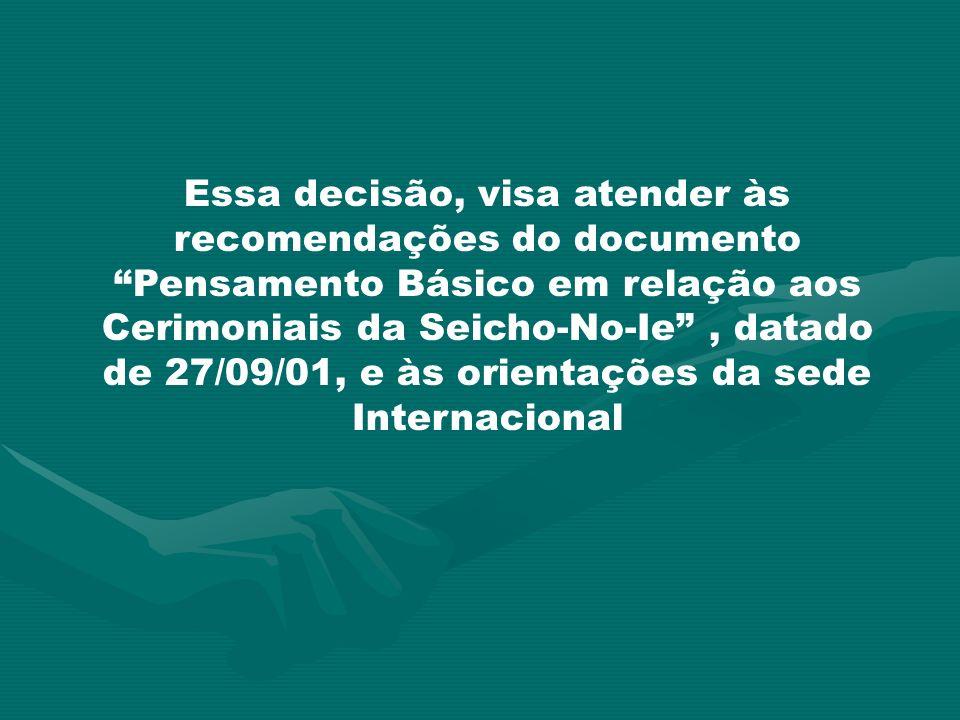 Essa decisão, visa atender às recomendações do documento Pensamento Básico em relação aos Cerimoniais da Seicho-No-Ie, datado de 27/09/01, e às orient