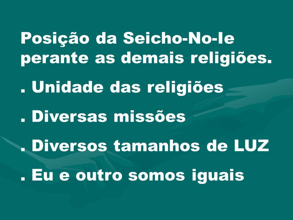 Posição da Seicho-No-Ie perante as demais religiões.. Unidade das religiões. Diversas missões. Diversos tamanhos de LUZ. Eu e outro somos iguais