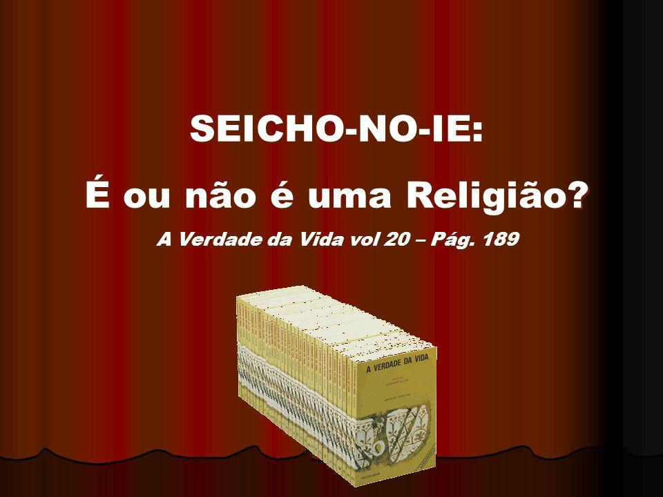 SEICHO-NO-IE: É ou não é uma Religião? A Verdade da Vida vol 20 – Pág. 189 SEICHO-NO-IE: É ou não é uma Religião? A Verdade da Vida vol 20 – Pág. 189