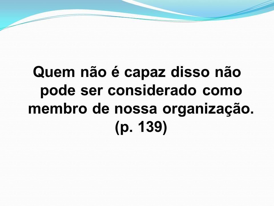 Quem não é capaz disso não pode ser considerado como membro de nossa organização. (p. 139)