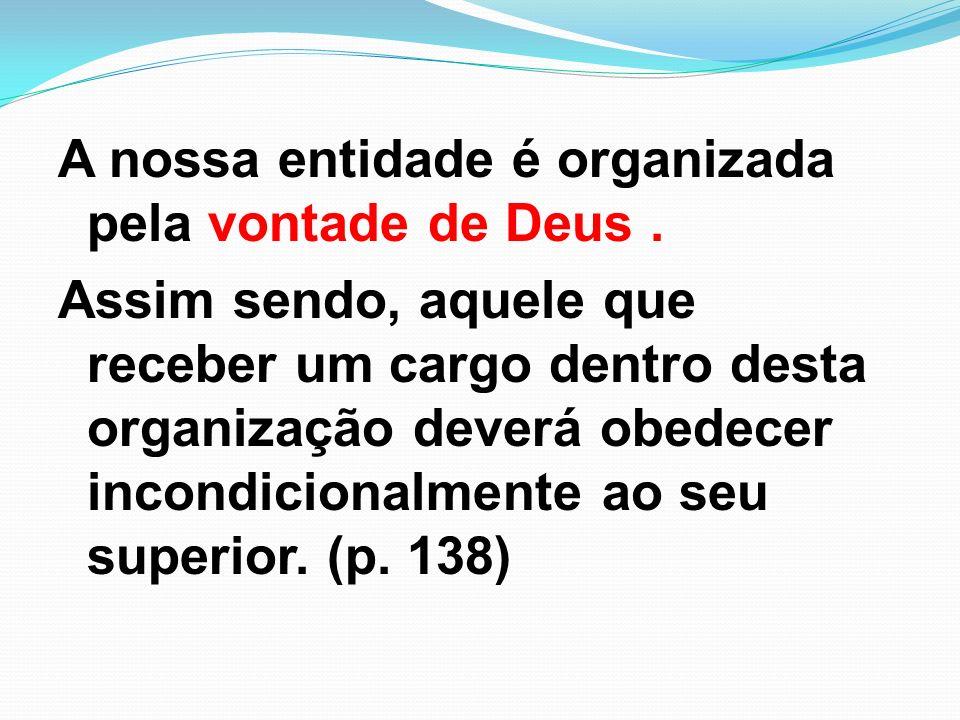 A nossa entidade é organizada pela vontade de Deus. Assim sendo, aquele que receber um cargo dentro desta organização deverá obedecer incondicionalmen