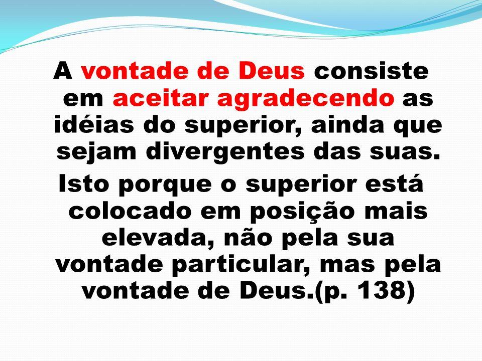 A vontade de Deus consiste em aceitar agradecendo as idéias do superior, ainda que sejam divergentes das suas. Isto porque o superior está colocado em