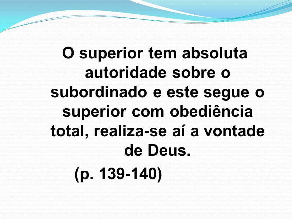 O superior tem absoluta autoridade sobre o subordinado e este segue o superior com obediência total, realiza-se aí a vontade de Deus. (p. 139-140)
