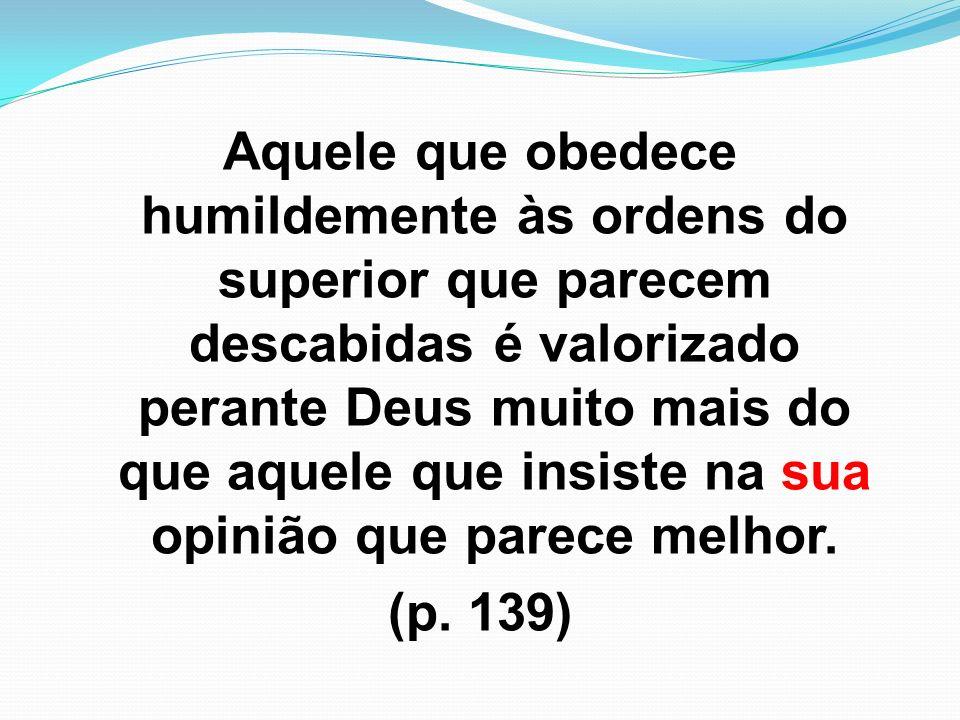 Aquele que obedece humildemente às ordens do superior que parecem descabidas é valorizado perante Deus muito mais do que aquele que insiste na sua opi