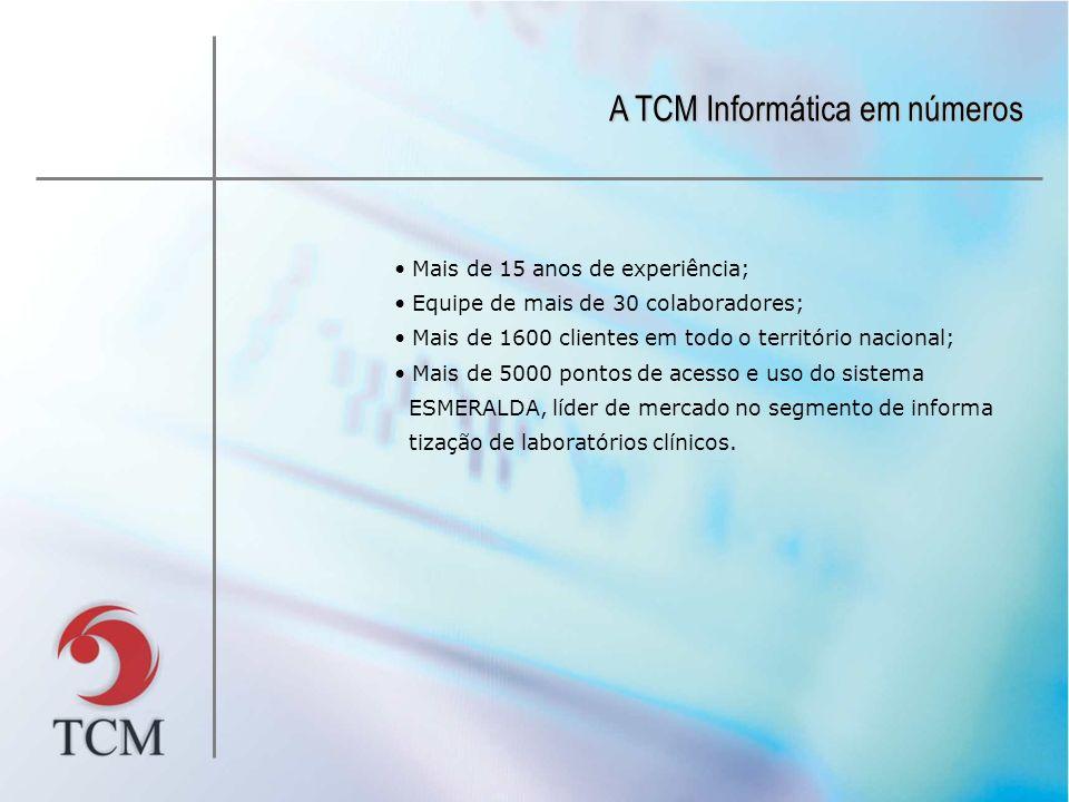 A TCM Informática em números Mais de 15 anos de experiência; Equipe de mais de 30 colaboradores; Mais de 1600 clientes em todo o território nacional; Mais de 5000 pontos de acesso e uso do sistema ESMERALDA, líder de mercado no segmento de informa tização de laboratórios clínicos.