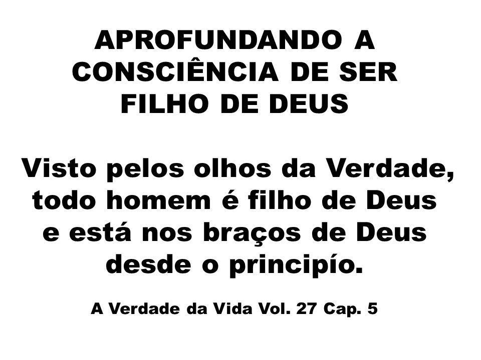 APROFUNDANDO A CONSCIÊNCIA DE SER FILHO DE DEUS Visto pelos olhos da Verdade, todo homem é filho de Deus e está nos braços de Deus desde o principío.