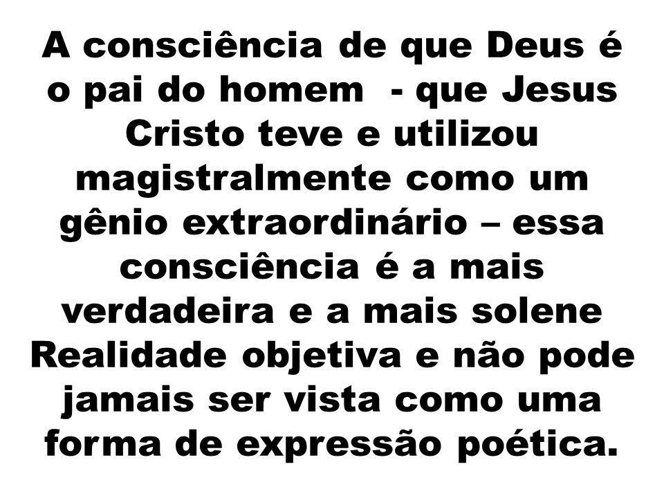 A consciência de que Deus é o pai do homem - que Jesus Cristo teve e utilizou magistralmente como um gênio extraordinário – essa consciência é a mais