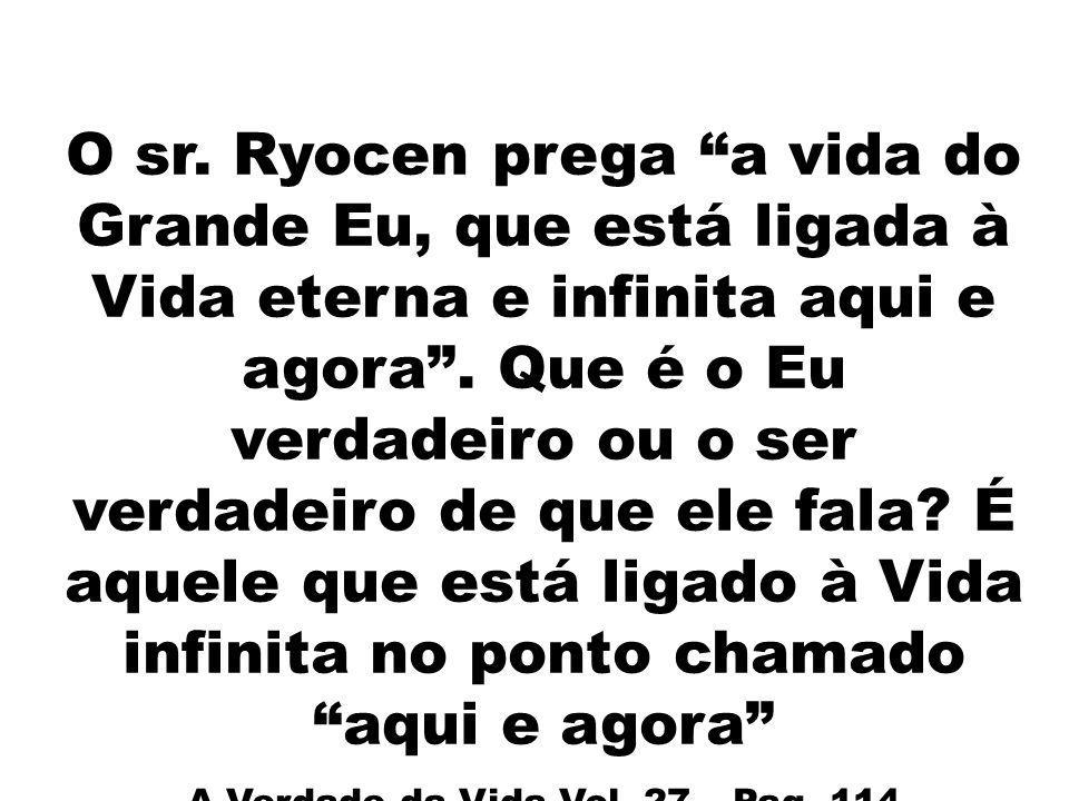 O sr. Ryocen prega a vida do Grande Eu, que está ligada à Vida eterna e infinita aqui e agora. Que é o Eu verdadeiro ou o ser verdadeiro de que ele fa