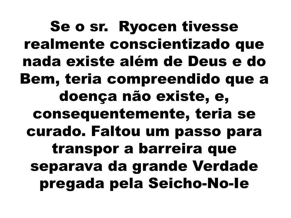 Se o sr. Ryocen tivesse realmente conscientizado que nada existe além de Deus e do Bem, teria compreendido que a doença não existe, e, consequentement