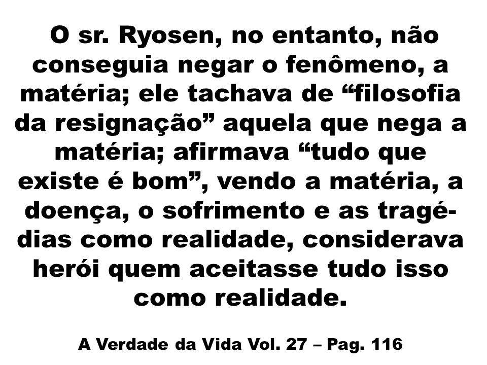 O sr. Ryosen, no entanto, não conseguia negar o fenômeno, a matéria; ele tachava de filosofia da resignação aquela que nega a matéria; afirmava tudo q