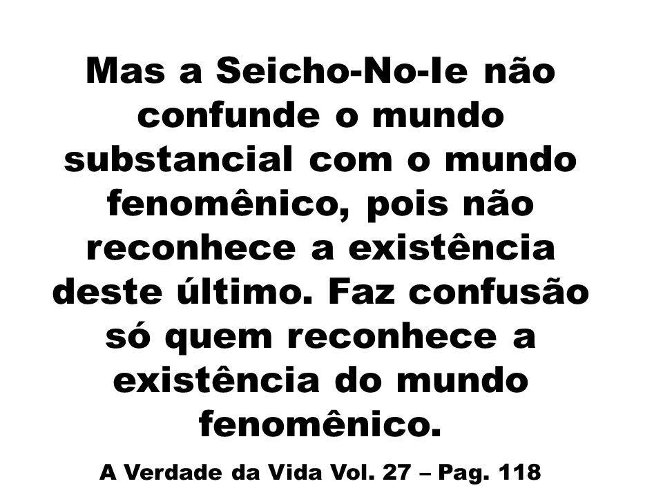 Mas a Seicho-No-Ie não confunde o mundo substancial com o mundo fenomênico, pois não reconhece a existência deste último. Faz confusão só quem reconhe