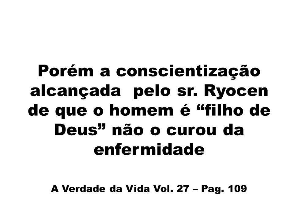 Porém a conscientização alcançada pelo sr. Ryocen de que o homem é filho de Deus não o curou da enfermidade A Verdade da Vida Vol. 27 – Pag. 109