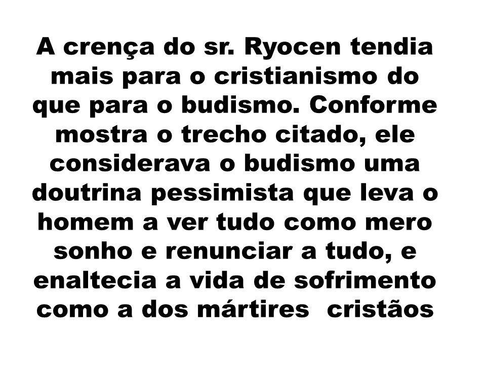 A crença do sr. Ryocen tendia mais para o cristianismo do que para o budismo. Conforme mostra o trecho citado, ele considerava o budismo uma doutrina