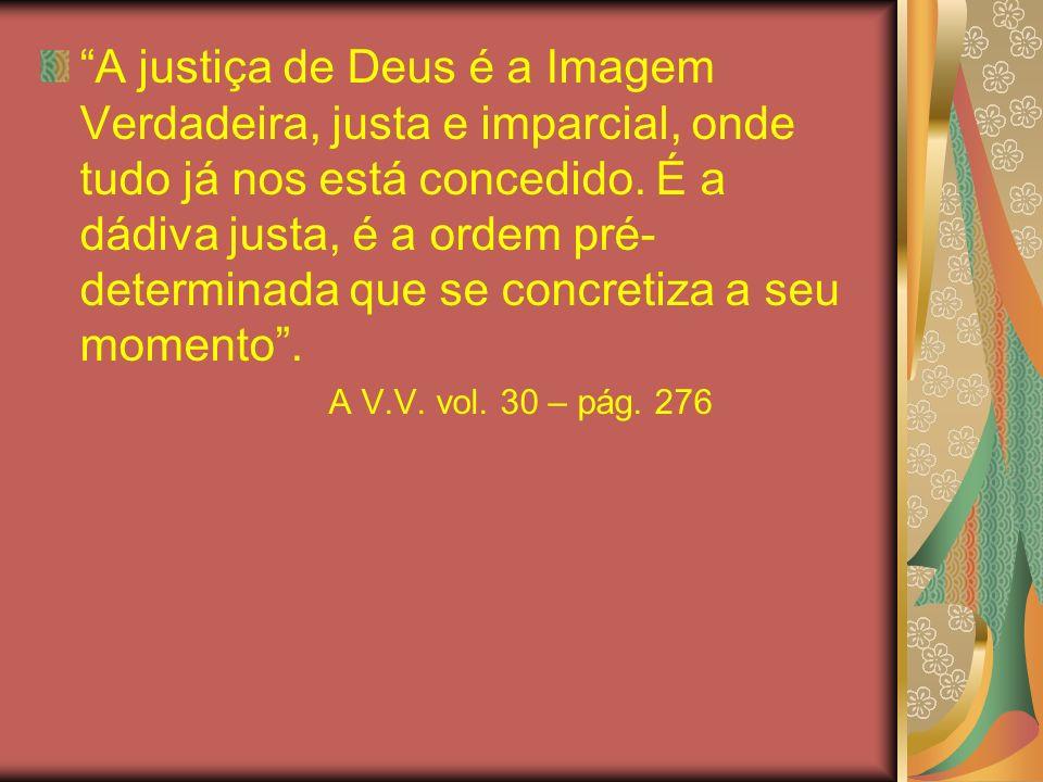 A justiça de Deus é a Imagem Verdadeira, justa e imparcial, onde tudo já nos está concedido. É a dádiva justa, é a ordem pré- determinada que se concr