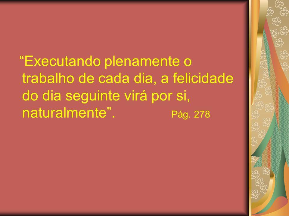 Executando plenamente o trabalho de cada dia, a felicidade do dia seguinte virá por si, naturalmente. Pág. 278