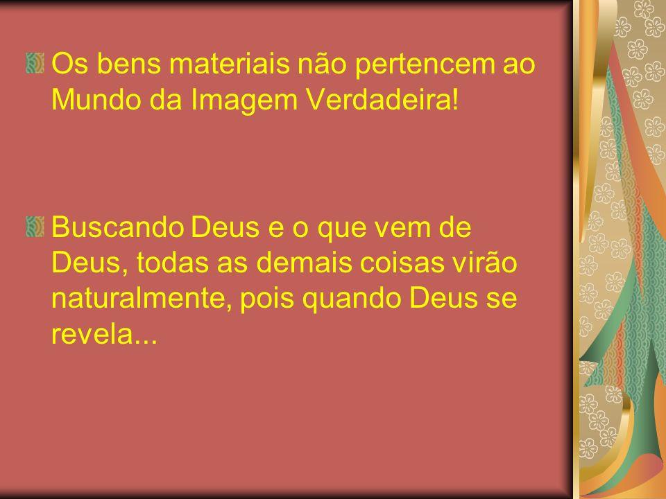 Os bens materiais não pertencem ao Mundo da Imagem Verdadeira! Buscando Deus e o que vem de Deus, todas as demais coisas virão naturalmente, pois quan