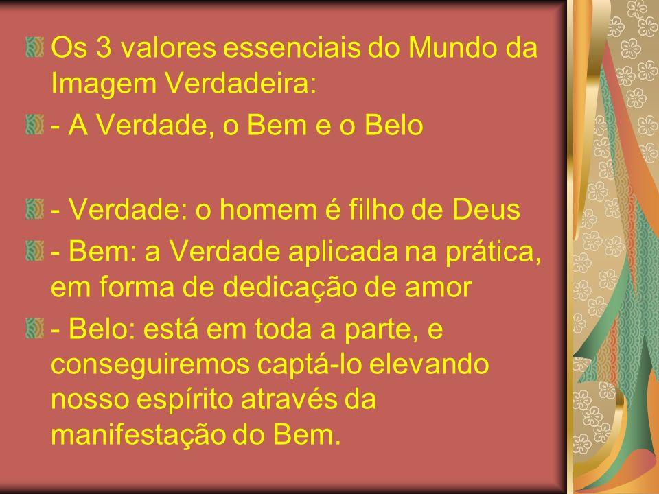Os 3 valores essenciais do Mundo da Imagem Verdadeira: - A Verdade, o Bem e o Belo - Verdade: o homem é filho de Deus - Bem: a Verdade aplicada na prá