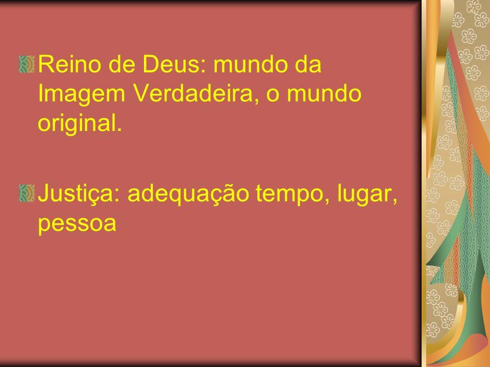 Reino de Deus: mundo da Imagem Verdadeira, o mundo original. Justiça: adequação tempo, lugar, pessoa
