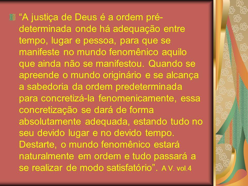 A justiça de Deus é a ordem pré- determinada onde há adequação entre tempo, lugar e pessoa, para que se manifeste no mundo fenomênico aquilo que ainda