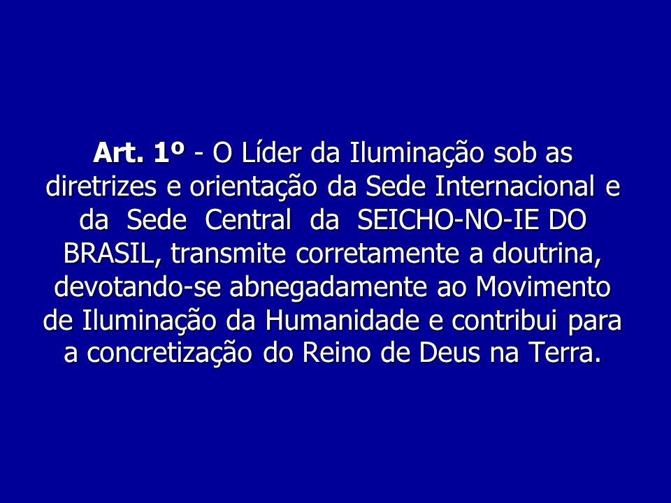 Art. 1º - O Líder da Iluminação sob as diretrizes e orientação da Sede Internacional e da Sede Central da SEICHO-NO-IE DO BRASIL, transmite corretamen