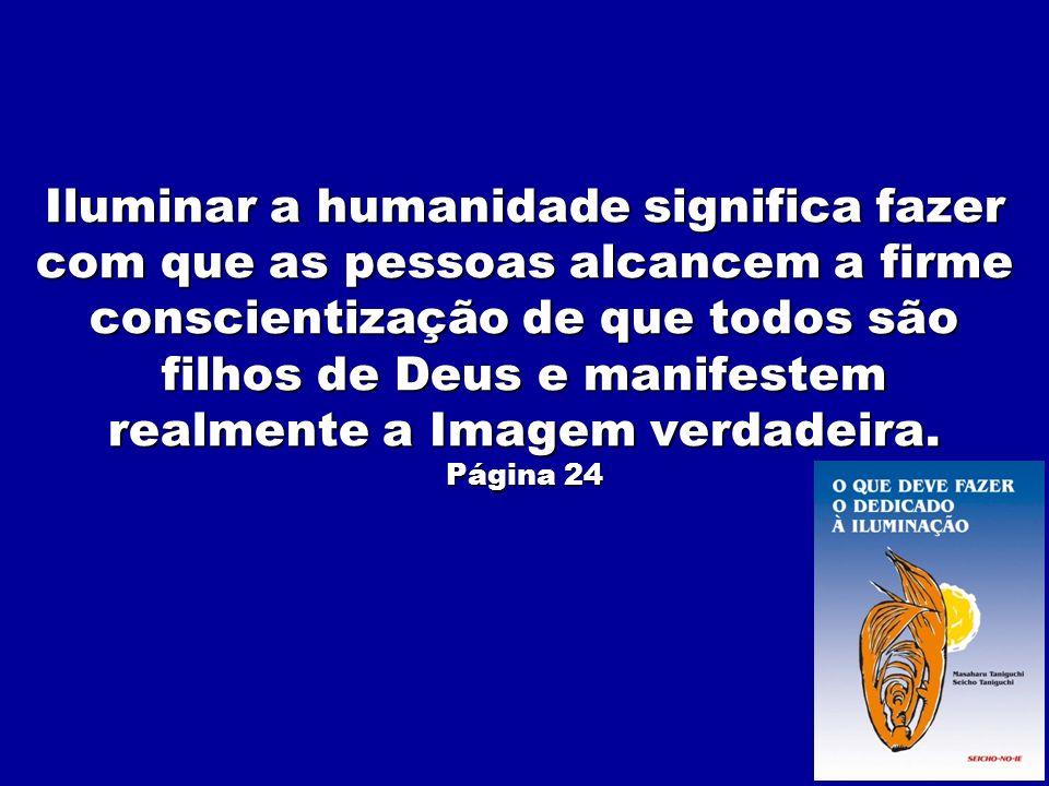 Iluminar a humanidade significa fazer com que as pessoas alcancem a firme conscientização de que todos são filhos de Deus e manifestem realmente a Ima