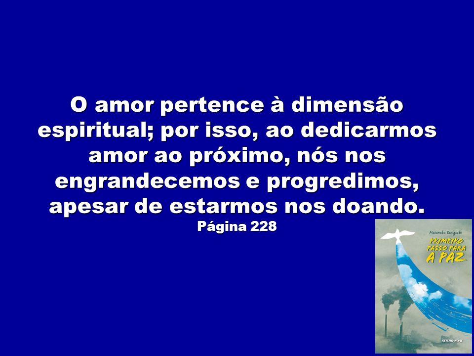 O amor pertence à dimensão espiritual; por isso, ao dedicarmos amor ao próximo, nós nos engrandecemos e progredimos, apesar de estarmos nos doando. Pá