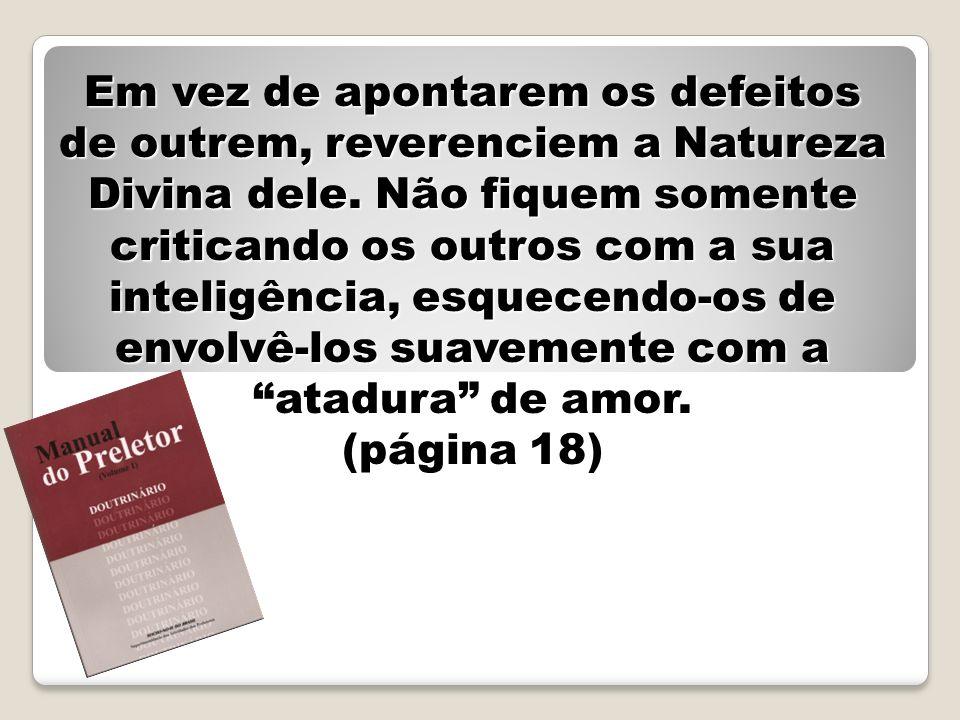 Em vez de apontarem os defeitos de outrem, reverenciem a Natureza Divina dele. Não fiquem somente criticando os outros com a sua inteligência, esquece