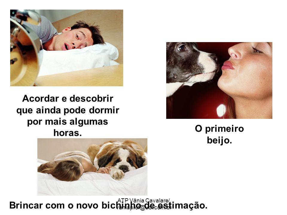 ATP Vânia Cavalare/ vaniaprof@uol.com.br Acordar e descobrir que ainda pode dormir por mais algumas horas. O primeiro beijo. Brincar com o novo bichin