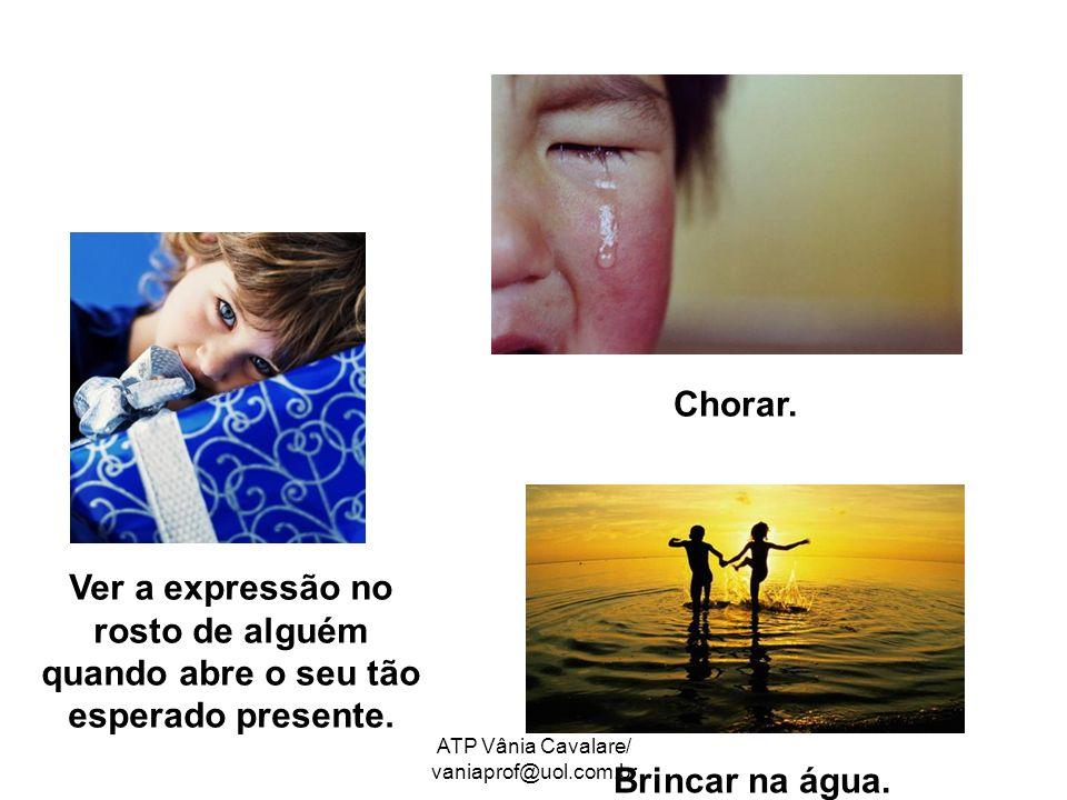ATP Vânia Cavalare/ vaniaprof@uol.com.br Ver a expressão no rosto de alguém quando abre o seu tão esperado presente. Chorar. Brincar na água.