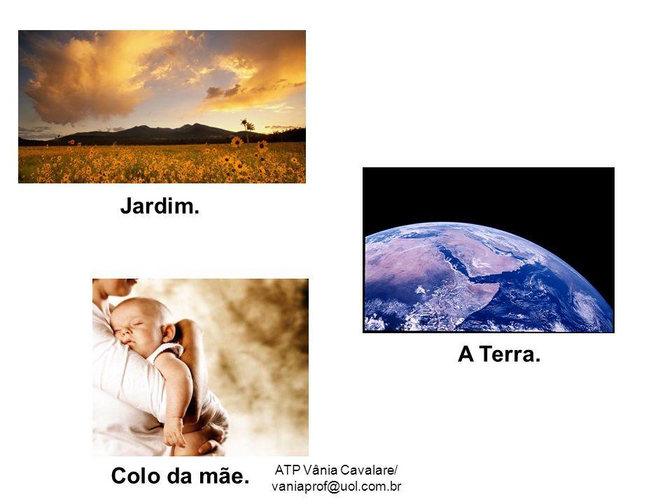 ATP Vânia Cavalare/ vaniaprof@uol.com.br Jardim. A Terra. Colo da mãe.