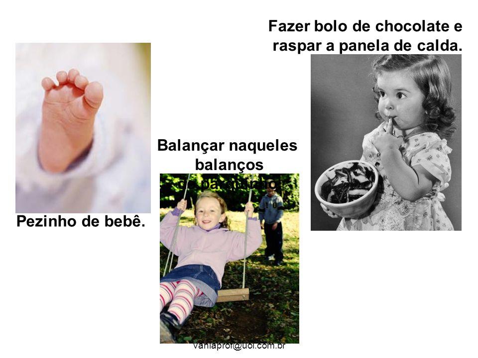 ATP Vânia Cavalare/ vaniaprof@uol.com.br Pezinho de bebê. Balançar naqueles balanços de parquinho. Fazer bolo de chocolate e raspar a panela de calda.