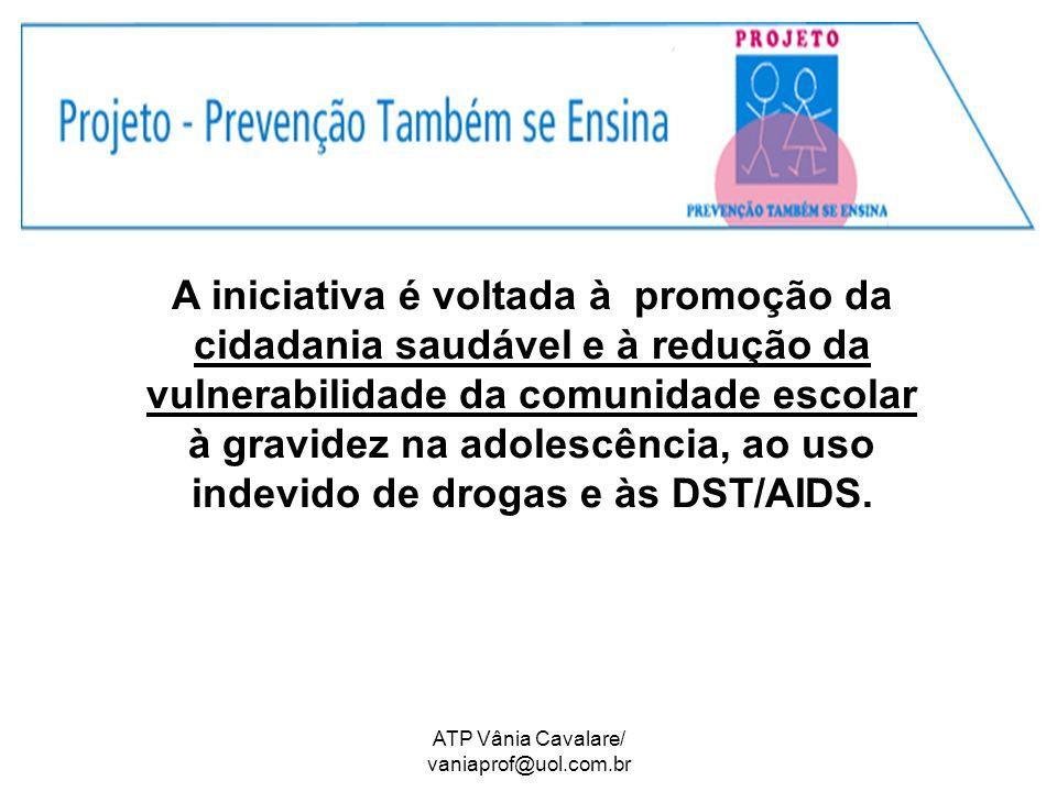 ATP Vânia Cavalare/ vaniaprof@uol.com.br A iniciativa é voltada à promoção da cidadania saudável e à redução da vulnerabilidade da comunidade escolar à gravidez na adolescência, ao uso indevido de drogas e às DST/AIDS.