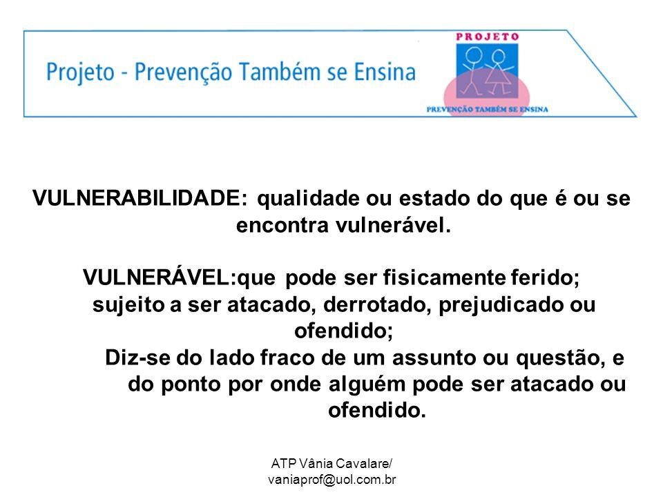ATP Vânia Cavalare/ vaniaprof@uol.com.br VULNERABILIDADE: qualidade ou estado do que é ou se encontra vulnerável. VULNERÁVEL:que pode ser fisicamente
