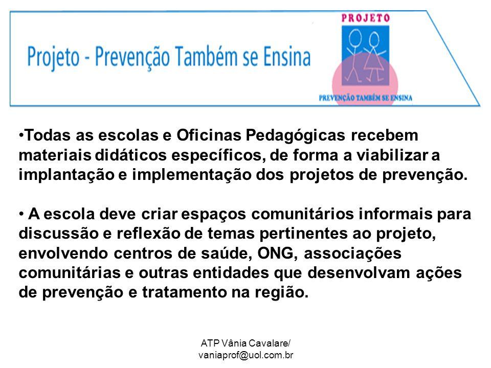 ATP Vânia Cavalare/ vaniaprof@uol.com.br Todas as escolas e Oficinas Pedagógicas recebem materiais didáticos específicos, de forma a viabilizar a implantação e implementação dos projetos de prevenção.